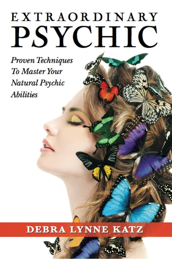 Extraordinary Psychic - Proven Techniques To Master Your Natural Abilities ebook by Debra Lynne Katz