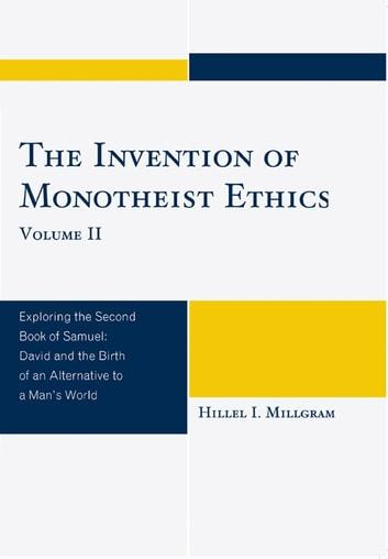 The Invention of Monotheist Ethics - Exploring the Second Book of Samuel ebook by Hillel I. Millgram