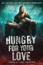 Hungry for Your Love - An Anthology of Zombie Romance ebook by Lori Perkins