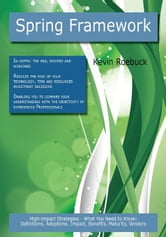 Spring Framework: High-impact Strategies - What You Need to Know: Definitions, Adoptions, Impact, Benefits, Maturity, Vendors ebook by Roebuck, Kevin