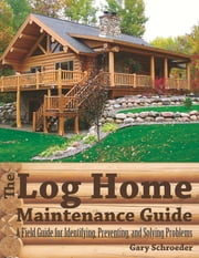 The Log Home Maintenance Guide: A Field Guide for Identifying, Preventing, and Solving Problems ebook by Gary Schroeder