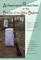 Archaeological Perspectives on the Battle of the Little Bighorn ebook by Dick Harmon, Melissa A. Connor, Richard A. Fox Jr.,...
