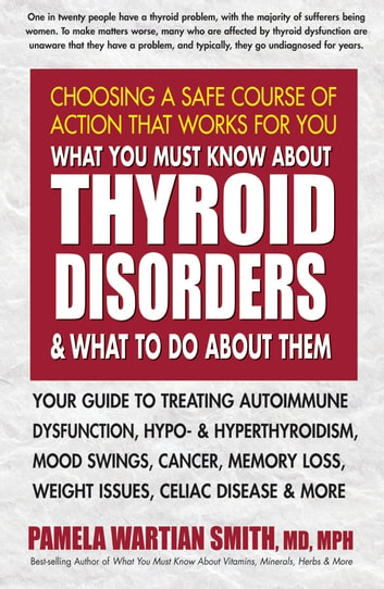 What You Must Know About Thyroid Disorders & What To Do About Them - Your Guide to Treating Autoimmune Dysfunction, Hypo- and Hyperthyroidism, Mood Swings, Cancer, Memory Loss, Weight Issues, Celiac Disease & More ebook by Pamela Wartian Smith, MD
