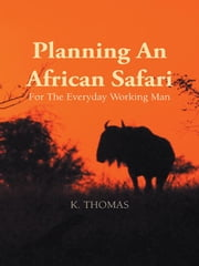 Planning An African Safari - For The Everyday Working Man ebook by Kerry Thomas