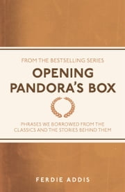 Opening Pandora's Box - Phrases We Borrowed From the Classics and the Stories Behind Them ebook by Ferdie Addis