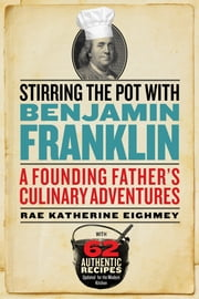 Stirring the Pot with Benjamin Franklin - A Founding Father's Culinary Adventures ebook by Rae Katherine Eighmey