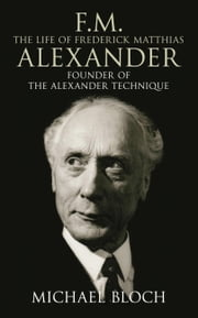 F.M.: The Life Of Frederick Matthias Alexander - Founder of the Alexander Technique ebook by Michael Bloch