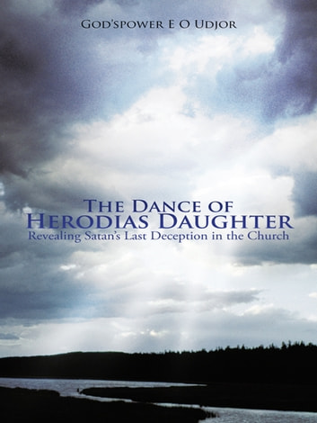 The Dance of Herodias Daughter - Revealing Satan'S Last Deception in the Church. ebook by God'spower E O Udjor