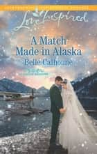 A Match Made In Alaska (Mills & Boon Love Inspired) (Alaskan Grooms, Book 3) eBook by Belle Calhoune
