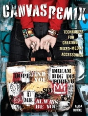 Canvas Remix: Techniques For Creating Mixed-Media Accessories ebook by Alisa Burke