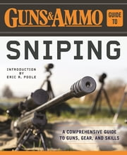Guns & Ammo Guide to Sniping - A Comprehensive Guide to Guns, Gear, and Skills ebook by Eric R Poole,Editors of Guns & Ammo