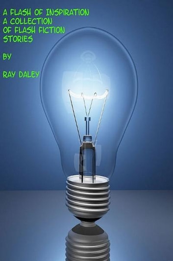 A Flash Of Inspiration; A Collection Of Flash Fiction Stories ebook by Ray Daley