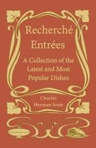 Recherché Entrées - A Collection of the Latest and Most Popular Dishes ebook by Herman Senn Charles