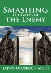 Smashing the Gates of the Enemy - ...through strategic prayers ebook by Taiwo Olusegun Ayeni
