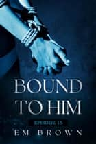 Bound to Him - Episode 15 - Bound to Him ebook by EM BROWN