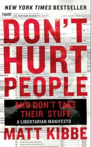 Don't Hurt People and Don't Take Their Stuff - A Libertarian Manifesto ebook by Matt Kibbe