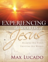 Experiencing the Words of Jesus - Trusting His Voice, Hearing His Heart ebook by Max Lucado