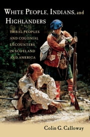 White People, Indians, and Highlanders: Tribal People and Colonial Encounters in Scotland and America ebook by Colin G. Calloway