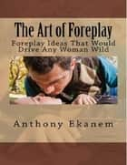 The Art of Foreplay: Foreplay Ideas That Would Drive Any Woman Wild ebook by Anthony Ekanem