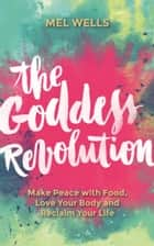 The Goddess Revolution - Food and Body Freedom for Life ekitaplar by Melissa Wells