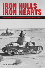Iron Hulls, Iron Hearts - Mussolini's Elite Armoured Divisions in North Africa ebook by Ian W Walker