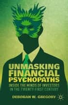 Unmasking Financial Psychopaths - Inside the Minds of Investors in the Twenty-First Century ebook by D. Gregory