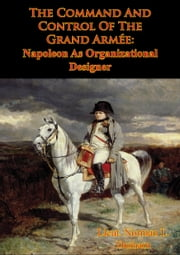 The Command And Control Of The Grand Armée: Napoleon As Organizational Designer ebook by Lieut. Norman L. Durham