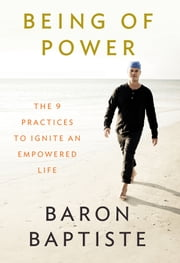 Being of Power - The 9 Practices to Ignite an Empowered Life ebook by Baron Baptiste