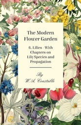 The Modern Flower Garden 6. Lilies - With Chapters on Lily Species and Propagation ebook by W. A. Constable