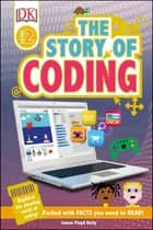 The Story of Coding - Explore the Amazing World of Coding! ebook by James Floyd Kelly, DK