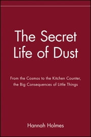 The Secret Life of Dust - From the Cosmos to the Kitchen Counter, the Big Consequences of Little Things ebook by Hannah Holmes