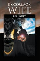 Uncommon Wife ebook by I.G. Whit