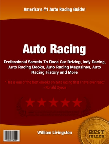 Auto Racing - Professional Secrets To Race Car Driving, Indy Racing, Auto Racing Books, Auto Racing Magazines, Auto Racing History ebook by William Livingston