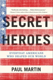 Secret Heroes - Everyday Americans Who Shaped Our World ebook by Paul Martin