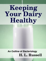 Keeping Your Dairy Healthy - An Outline of Bateriology ebook by Midwest Journal Press,H. L. Russell,Dr. Robert C. Worstell