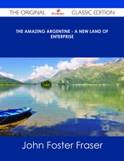 The Amazing Argentine - A New Land of Enterprise - The Original Classic Edition ebook by John Foster Fraser