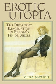 Erotic Utopia: The Decadent Imagination in Russia's Fin de Siècle ebook by Matich, Olga