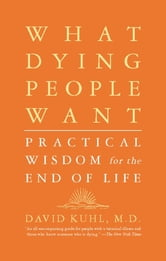 What Dying People Want - Practical Wisdom For The End Of Life ebook by David Kuhl