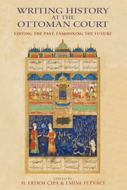 Writing History at the Ottoman Court - Editing the Past, Fashioning the Future ebook by H. Erdem Cipa,Emine Fetvaci