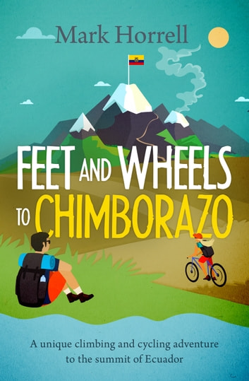 Feet and Wheels to Chimborazo - A unique climbing and cycling adventure to the summit of Ecuador ebook by Mark Horrell