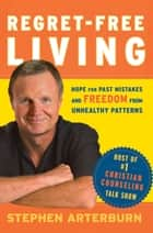 Regret-Free Living - Hope for Past Mistakes and Freedom From Unhealthy Patterns ebook by Stephen Arterburn, John Shore