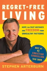 Regret-Free Living - Hope for Past Mistakes and Freedom From Unhealthy Patterns ebook by Stephen Arterburn,John Shore