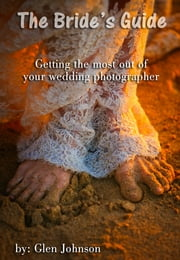 The Bride's Guide: Getting the Most out of Your Wedding Photographer ebook by Glen Johnson