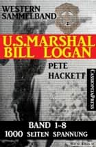 U.S. Marshal Bill Logan - Band 1-8 (Western Sammelband - 1000 Seiten Spannung) eBook by Pete Hackett