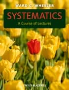 Systematics - A Course of Lectures ebook by Ward C. Wheeler