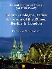 Grand Tours: Tour 5 - Cologne, Cities & Towns of The Rhine, Berlin & London ebook by Caroline  Y Preston