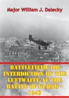Battlefield Air Interdiction By The Luftwaffe At The Battle Of Kursk - 1943 ebook by Major William J. Dalecky