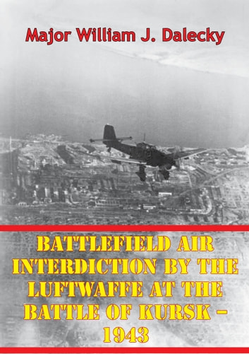 Battlefield air interdiction by the luftwaffe at the battle of kursk battlefield air interdiction by the luftwaffe at the battle of kursk 1943 ebook by major fandeluxe