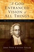 A God Entranced Vision of All Things - The Legacy of Jonathan Edwards ebook by Mark Dever, Paul Helm, Stephen J. Nichols,...