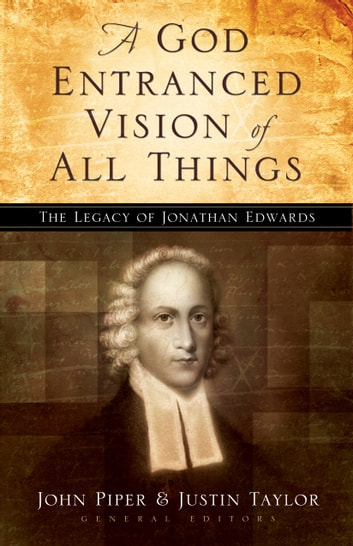 A God Entranced Vision of All Things - The Legacy of Jonathan Edwards ebook by Stephen J. Nichols,Noël Piper,J. I. Packer,Donald S. Whitney,Mark Dever,Paul Helm,Sam Storms,Mark Talbot,Sherard Burns